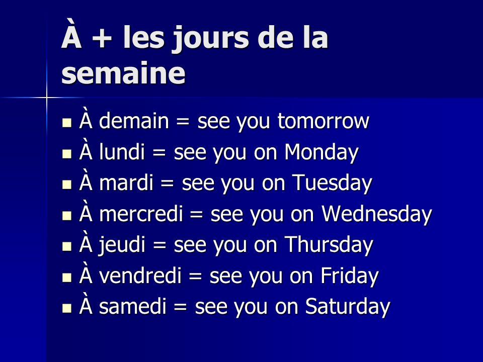 À + les jours de la semaine À demain = see you tomorrow À demain = see you tomorrow À lundi = see you on Monday À lundi = see you on Monday À mardi =