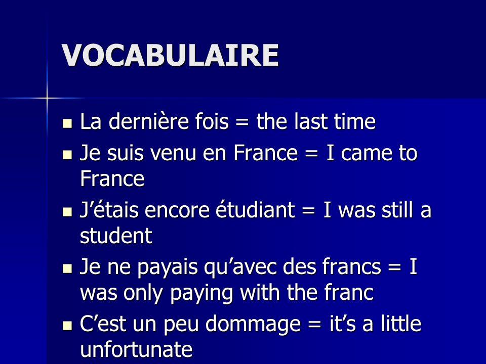 VOCABULAIRE La dernière fois = the last time La dernière fois = the last time Je suis venu en France = I came to France Je suis venu en France = I cam