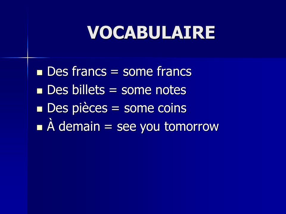 VOCABULAIRE Des francs = some francs Des francs = some francs Des billets = some notes Des billets = some notes Des pièces = some coins Des pièces = s