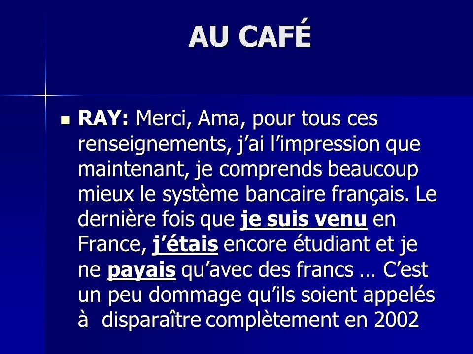 AU CAFÉ RAY: Merci, Ama, pour tous ces renseignements, jai limpression que maintenant, je comprends beaucoup mieux le système bancaire français. Le de