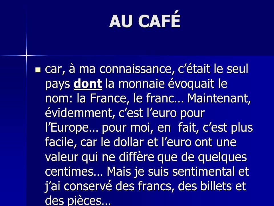 AU CAFÉ car, à ma connaissance, cétait le seul pays dont la monnaie évoquait le nom: la France, le franc… Maintenant, évidemment, cest leuro pour lEur