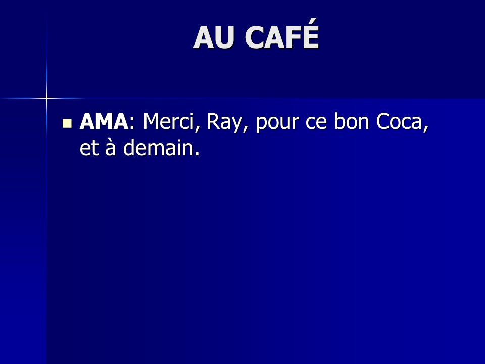 AU CAFÉ AMA: Merci, Ray, pour ce bon Coca, et à demain. AMA: Merci, Ray, pour ce bon Coca, et à demain.