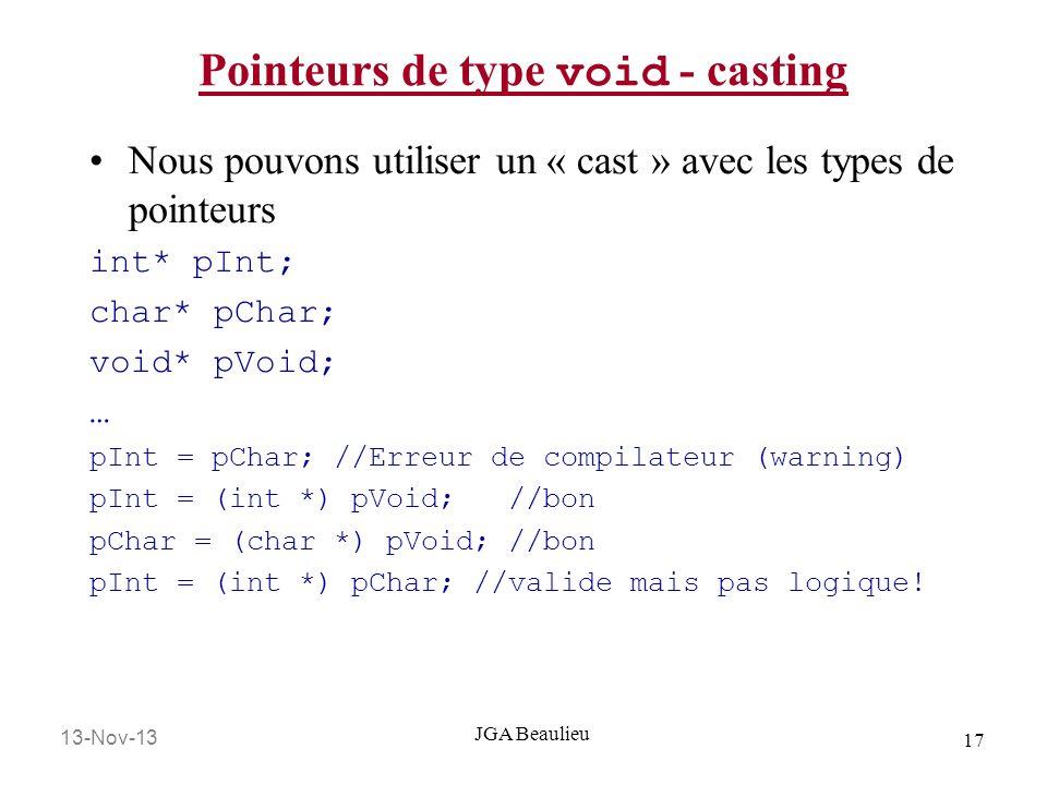 13-Nov-13 17 JGA Beaulieu Pointeurs de type void - casting Nous pouvons utiliser un « cast » avec les types de pointeurs int* pInt; char* pChar; void*