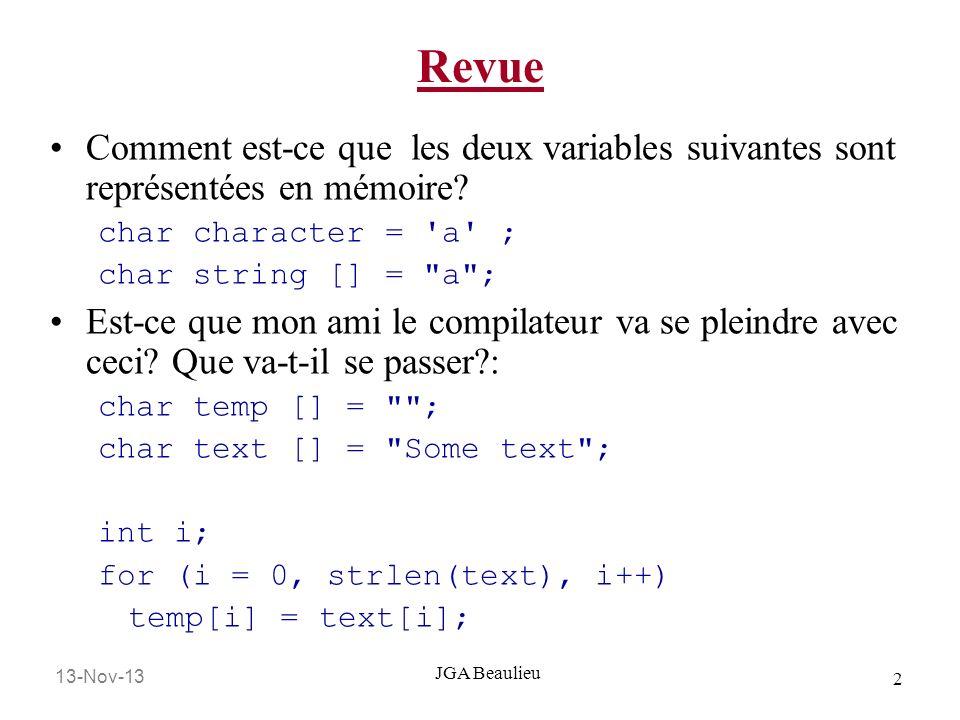 13-Nov-13 2 JGA Beaulieu Revue Comment est-ce que les deux variables suivantes sont représentées en mémoire? char character = 'a' ; char string [] =