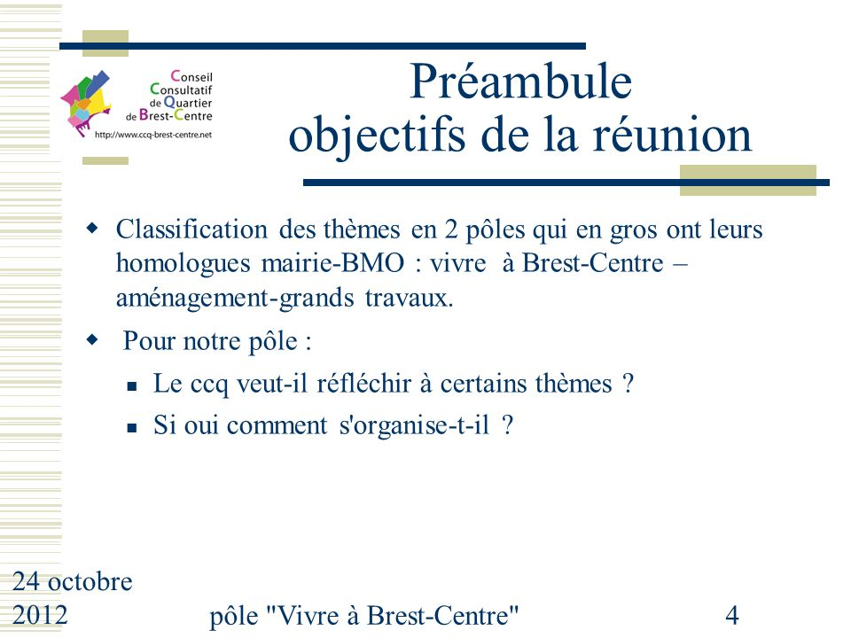 24 octobre 2012 pôle Vivre à Brest-Centre 4 Préambule objectifs de la réunion Classification des thèmes en 2 pôles qui en gros ont leurs homologues mairie-BMO : vivre à Brest-Centre – aménagement-grands travaux.