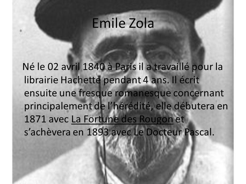 Emile Zola Né le 02 avril 1840 à Paris il a travaillé pour la librairie Hachette pendant 4 ans. Il écrit ensuite une fresque romanesque concernant pri