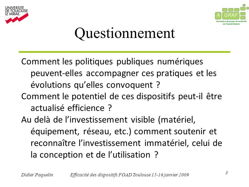 3 Didier PaquelinEfficacité des dispositifs FOAD Toulouse 15-16 janvier 2009 Questionnement Comment les politiques publiques numériques peuvent-elles accompagner ces pratiques et les évolutions quelles convoquent .