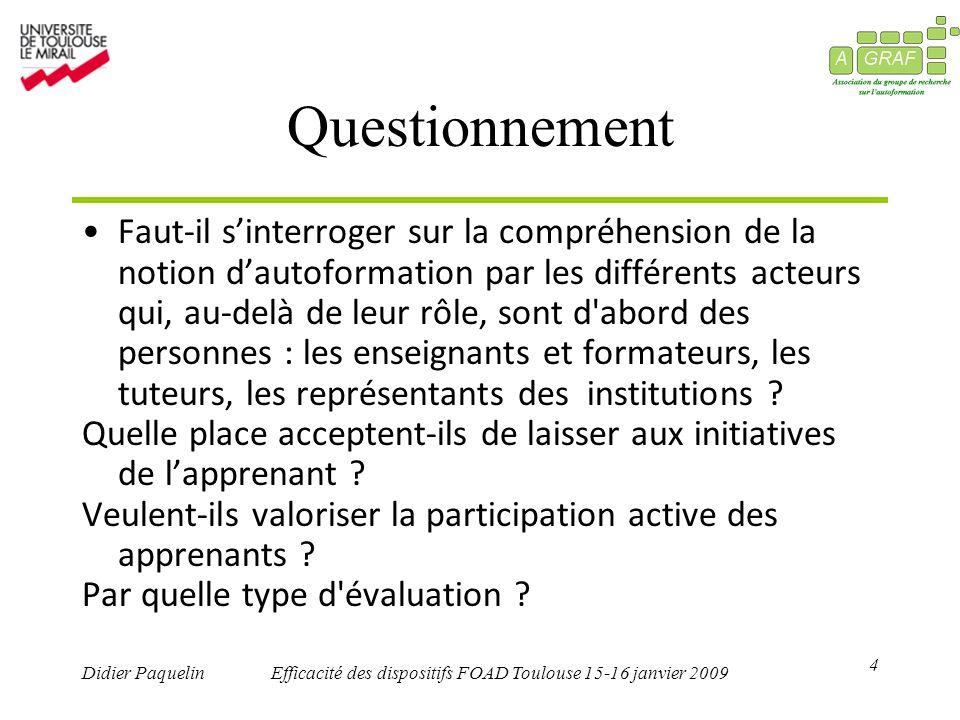 4 Didier PaquelinEfficacité des dispositifs FOAD Toulouse 15-16 janvier 2009 Questionnement Faut-il sinterroger sur la compréhension de la notion dautoformation par les différents acteurs qui, au-delà de leur rôle, sont d abord des personnes : les enseignants et formateurs, les tuteurs, les représentants des institutions .