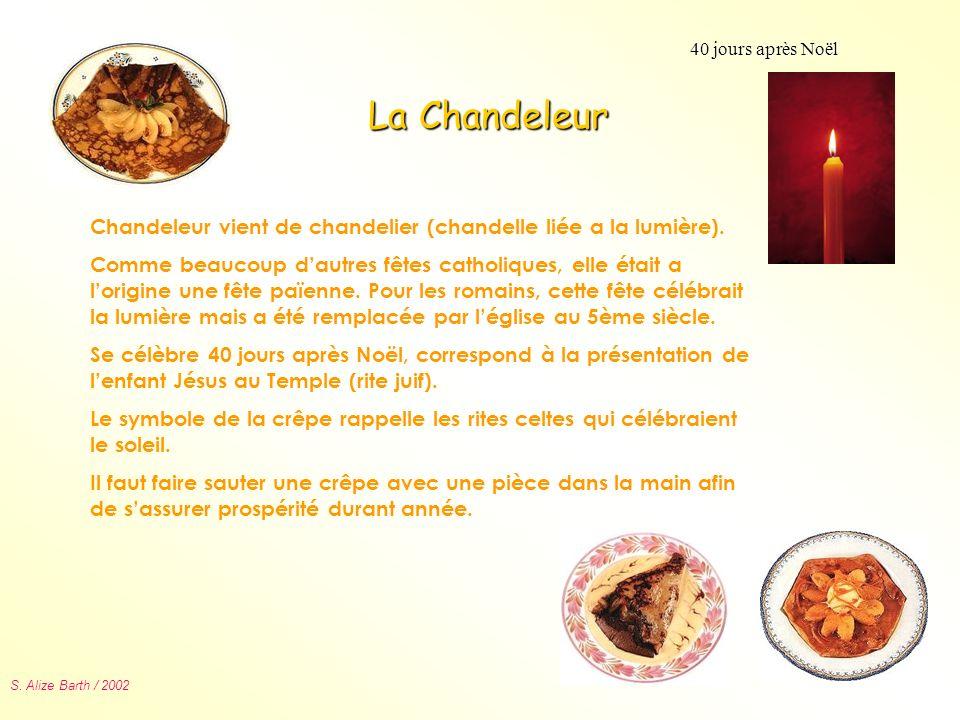 S. Alize Barth / 2002 La Chandeleur 40 jours après Noël Chandeleur vient de chandelier (chandelle liée a la lumière). Comme beaucoup dautres fêtes cat