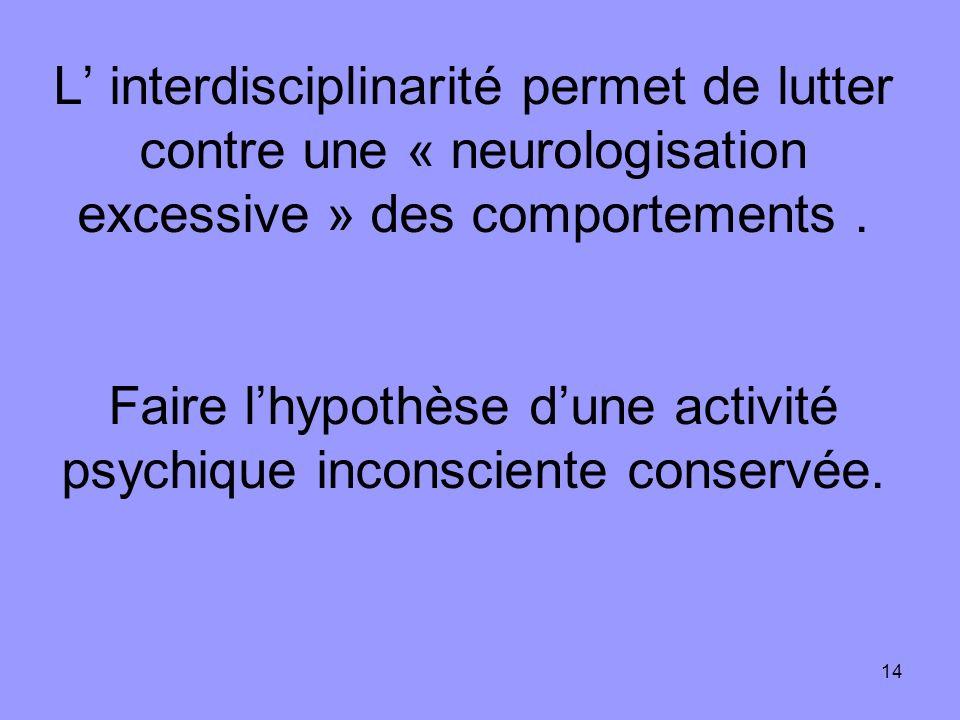 14 L interdisciplinarité permet de lutter contre une « neurologisation excessive » des comportements. Faire lhypothèse dune activité psychique inconsc