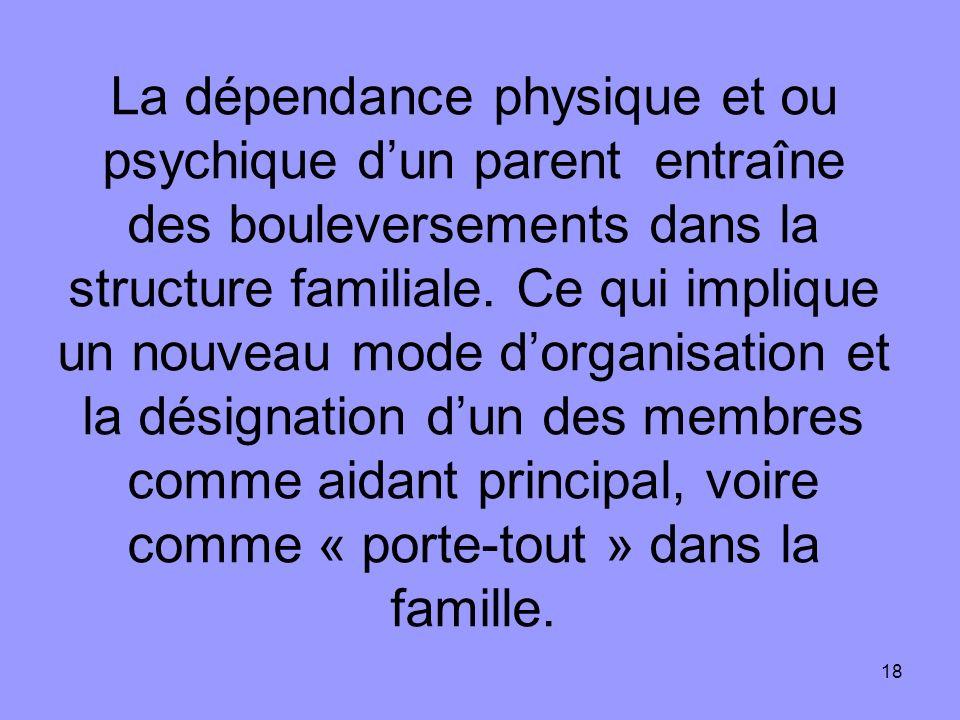 18 La dépendance physique et ou psychique dun parent entraîne des bouleversements dans la structure familiale. Ce qui implique un nouveau mode dorgani