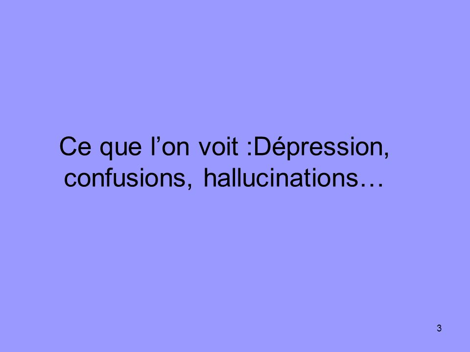 3 Ce que lon voit :Dépression, confusions, hallucinations…