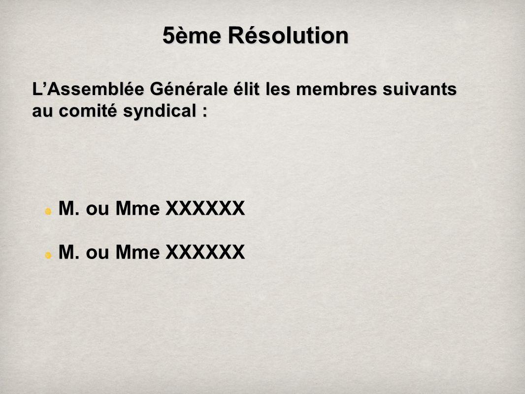 5 ème Résolution LAssemblée Générale élit les membres suivants au comité syndical : M. ou Mme XXXXXX