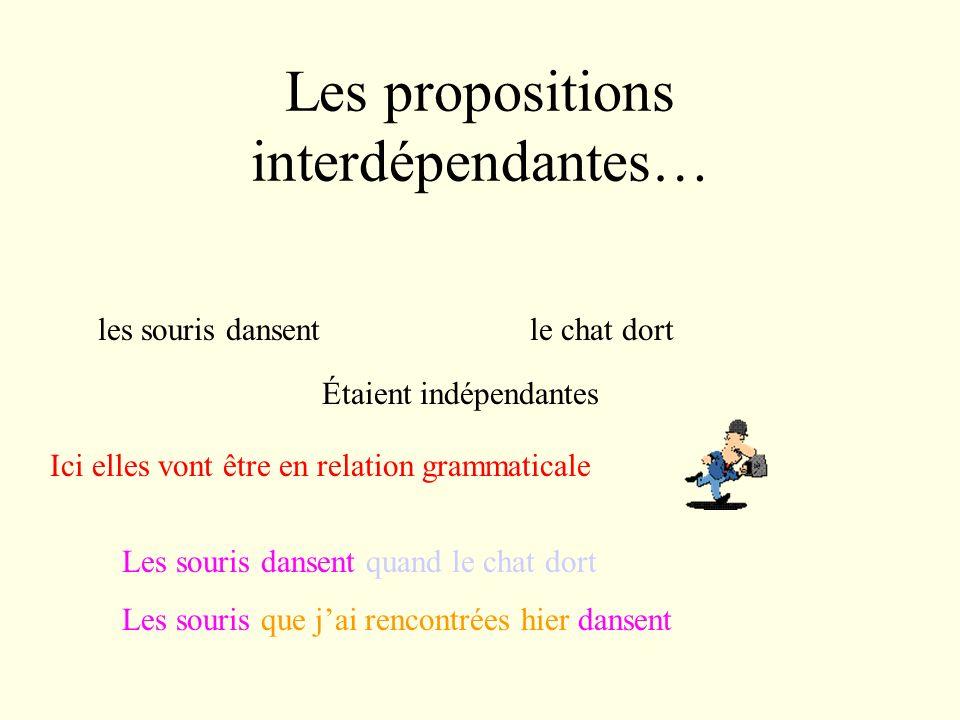 Les propositions interdépendantes… les souris dansentle chat dort Étaient indépendantes Ici elles vont être en relation grammaticale Les souris dansent quand le chat dort Les souris que jai rencontrées hier dansent