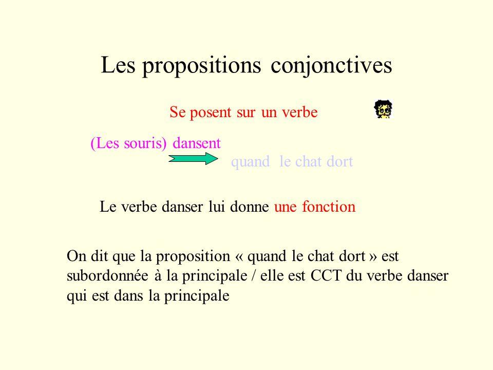Les propositions conjonctives Se posent sur un verbe (Les souris) dansent quand le chat dort Le verbe danser lui donne une fonction On dit que la proposition « quand le chat dort » est subordonnée à la principale / elle est CCT du verbe danser qui est dans la principale