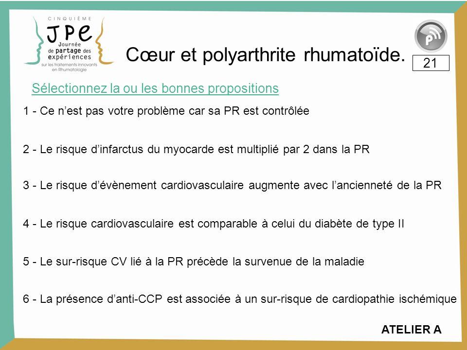 Sélectionnez la ou les bonnes propositions 21 Cœur et polyarthrite rhumatoïde. 1 - Ce nest pas votre problème car sa PR est contrôlée 2 - Le risque di