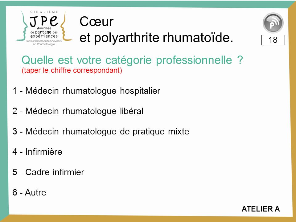 Quelle est votre catégorie professionnelle ? 18 Cœur et polyarthrite rhumatoïde. (taper le chiffre correspondant) ATELIER A 1 - Médecin rhumatologue h