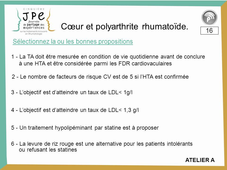 Cœur et polyarthrite rhumatoïde. Sélectionnez la ou les bonnes propositions 16 1 - La TA doit être mesurée en condition de vie quotidienne avant de co