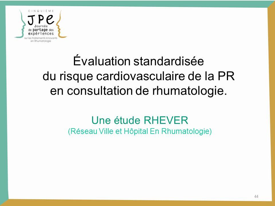 44 Évaluation standardisée du risque cardiovasculaire de la PR en consultation de rhumatologie. Une étude RHEVER (Réseau Ville et Hôpital En Rhumatolo
