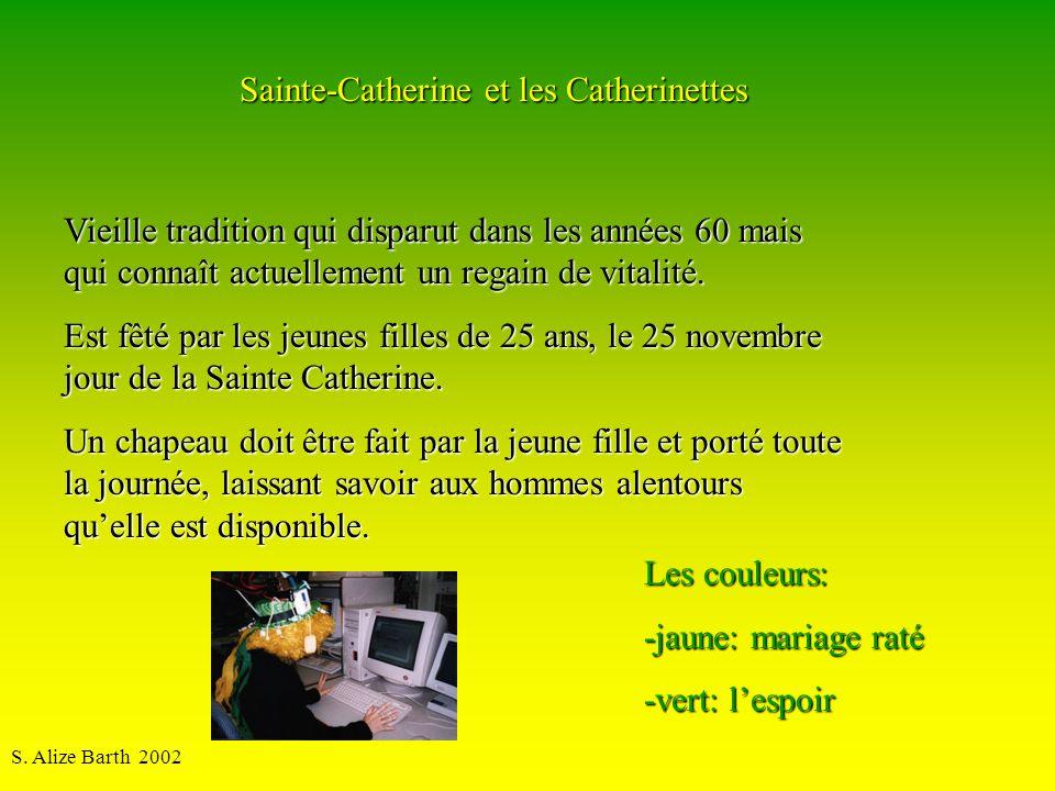 S. Alize Barth 2002 Sainte-Catherine et les Catherinettes Les couleurs: -jaune: mariage raté -vert: lespoir Vieille tradition qui disparut dans les an