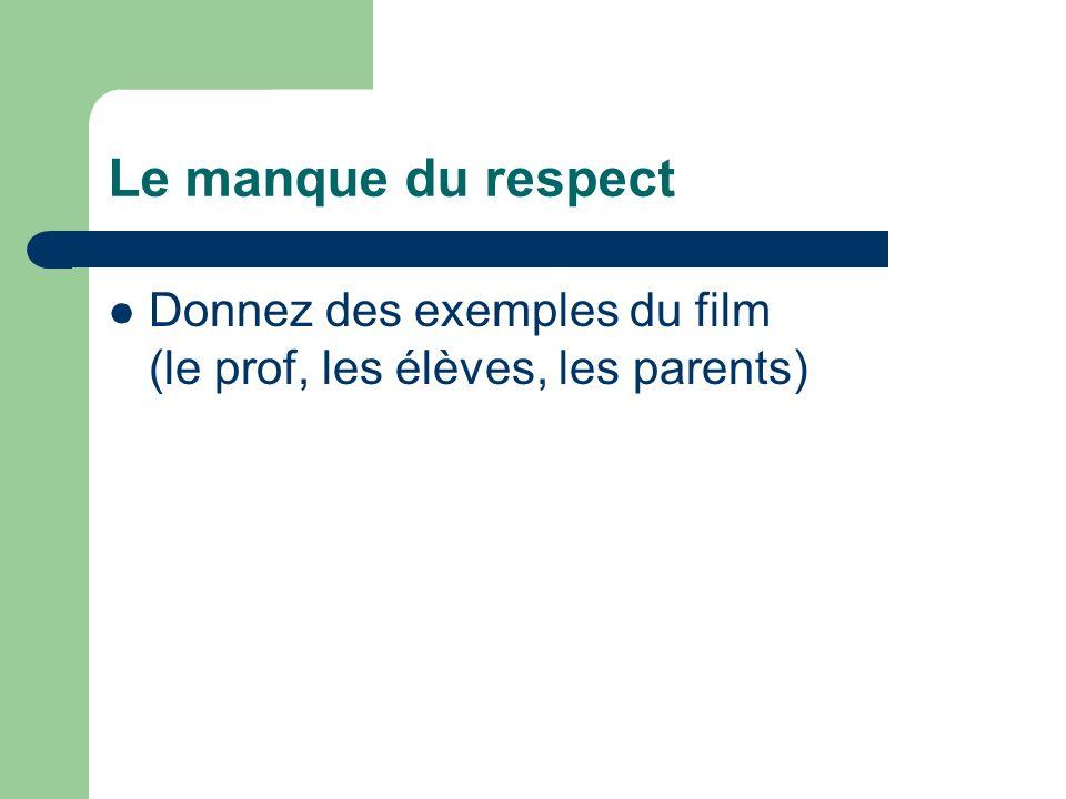 Le manque du respect Donnez des exemples du film (le prof, les élèves, les parents)