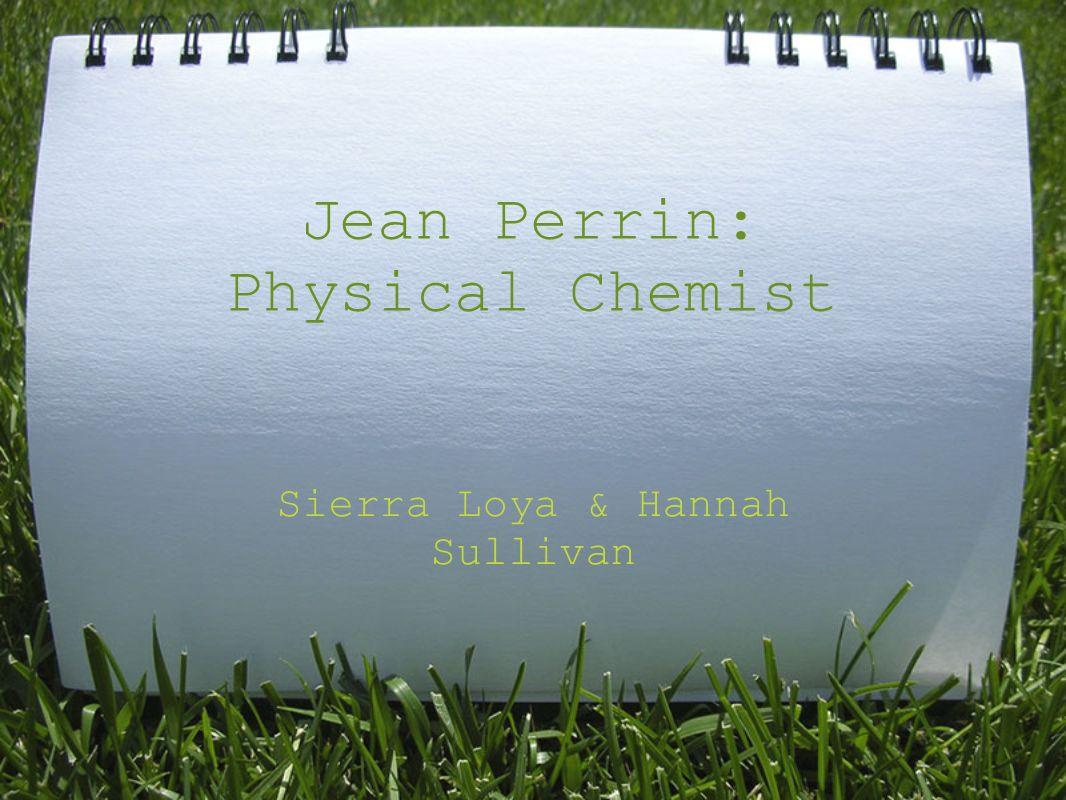 Jean Perrin: Physical Chemist Sierra Loya & Hannah Sullivan