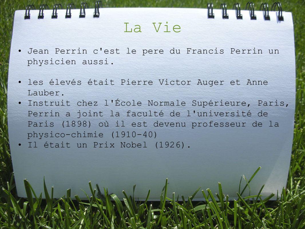 La Vie Jean Perrin c'est le pere du Francis Perrin un physicien aussi. les élevés était Pierre Victor Auger et Anne Lauber. Instruit chez l'École Norm