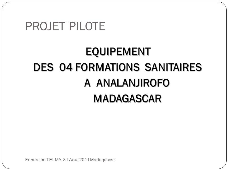 PROJET PILOTE Fondation TELMA 31 Aout 2011 Madagascar EQUIPEMENT DES 04 FORMATIONS SANITAIRES DES 04 FORMATIONS SANITAIRES A ANALANJIROFO A ANALANJIROFO MADAGASCAR MADAGASCAR