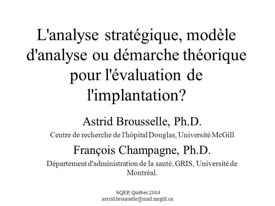 SQEP, Québec 2004 astrid.brousselle@mail.mcgill.ca L analyse stratégique, modèle d analyse ou démarche théorique pour l évaluation de l implantation.