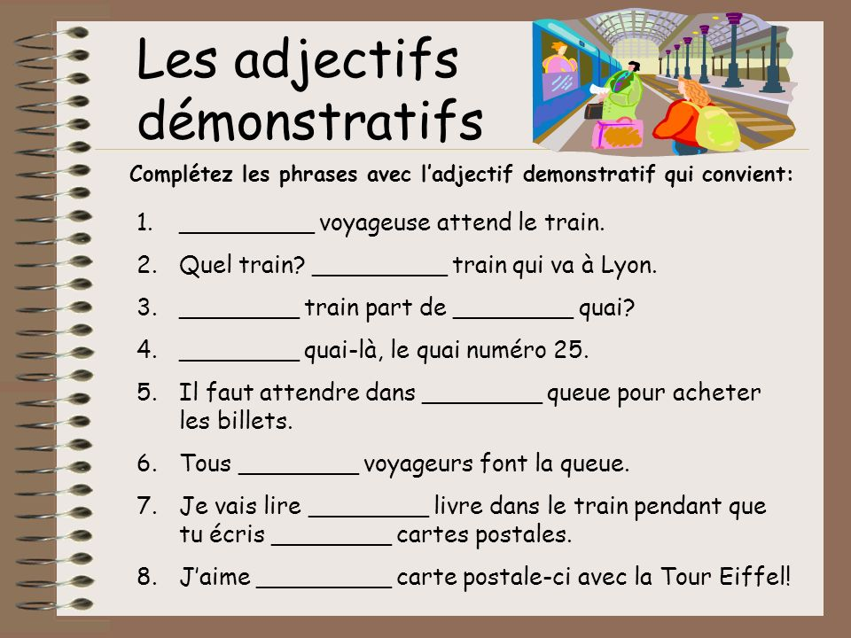 Les adjectifs démonstratifs Complétez les phrases avec ladjectif demonstratif qui convient: 1._________ voyageuse attend le train. 2.Quel train? _____