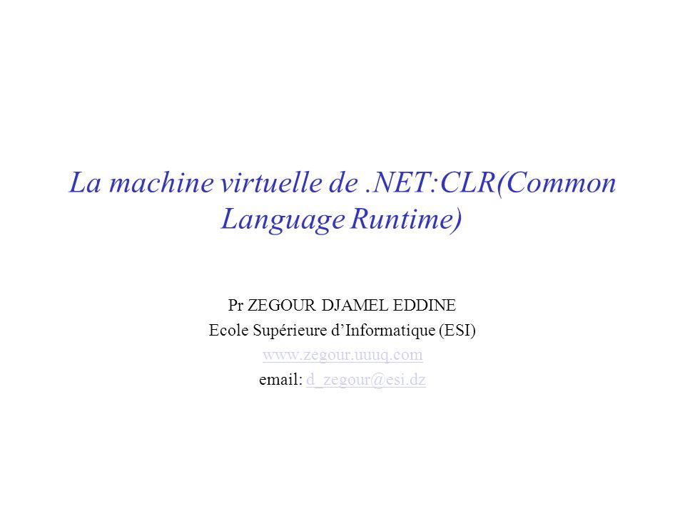 La machine virtuelle de.NET:CLR(Common Language Runtime) Pr ZEGOUR DJAMEL EDDINE Ecole Supérieure dInformatique (ESI) www.zegour.uuuq.com email: d_zeg
