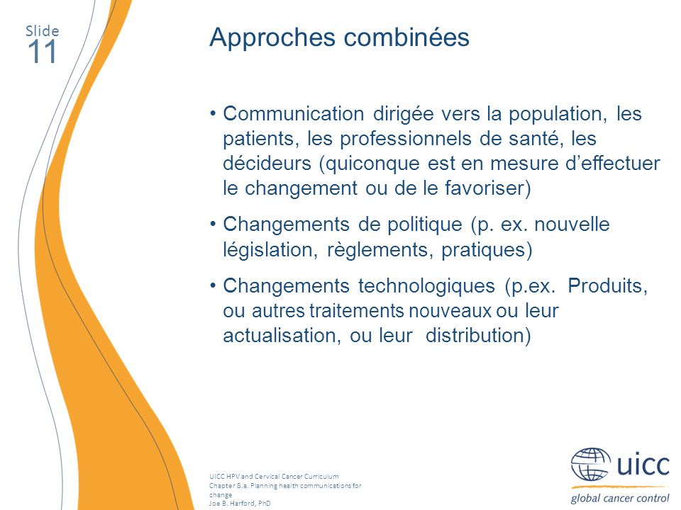 UICC HPV and Cervical Cancer Curriculum Chapter 8.a. Planning health communications for change Joe B. Harford, PhD Slide 11 Approches combinées Commun