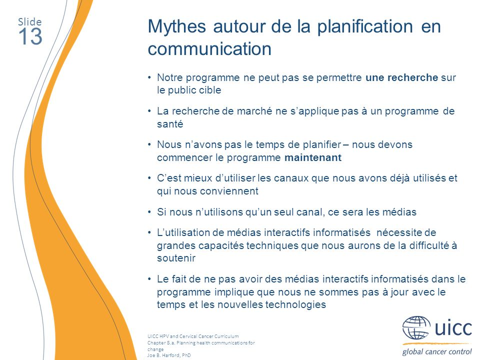 UICC HPV and Cervical Cancer Curriculum Chapter 8.a. Planning health communications for change Joe B. Harford, PhD Slide 13 Mythes autour de la planif