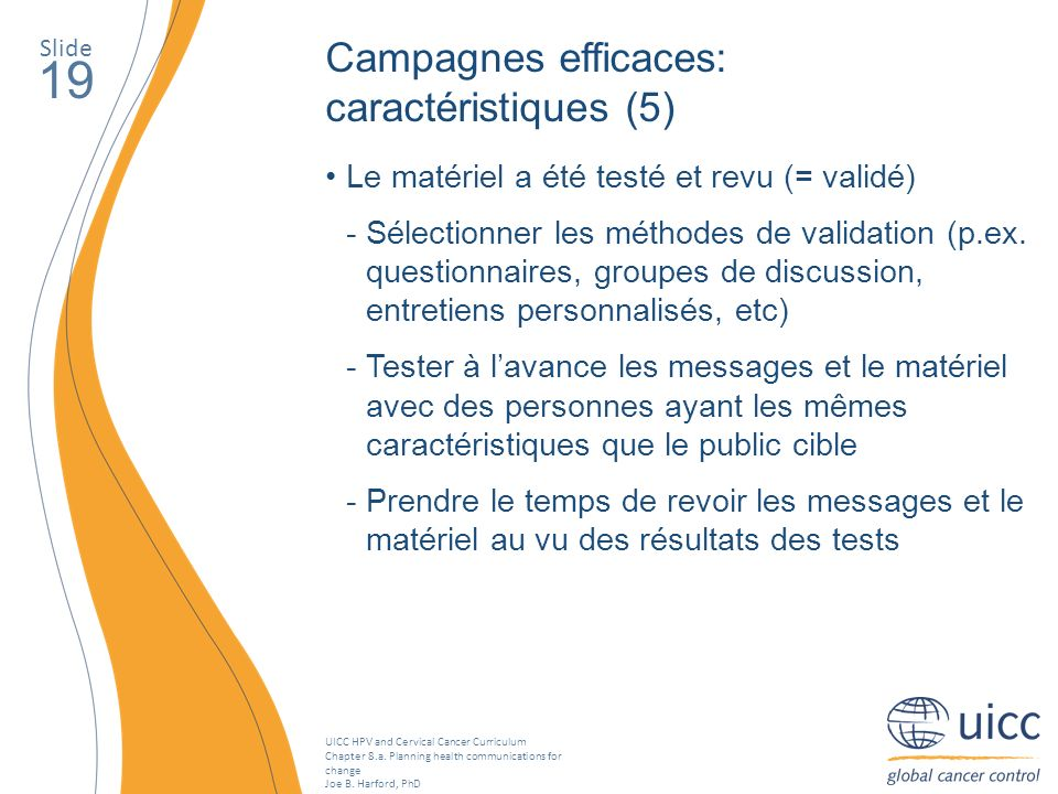 UICC HPV and Cervical Cancer Curriculum Chapter 8.a. Planning health communications for change Joe B. Harford, PhD Slide 19 Le matériel a été testé et
