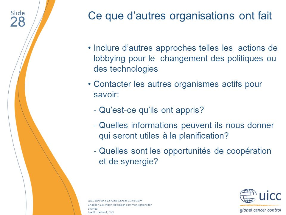 UICC HPV and Cervical Cancer Curriculum Chapter 8.a. Planning health communications for change Joe B. Harford, PhD Slide 28 Ce que dautres organisatio
