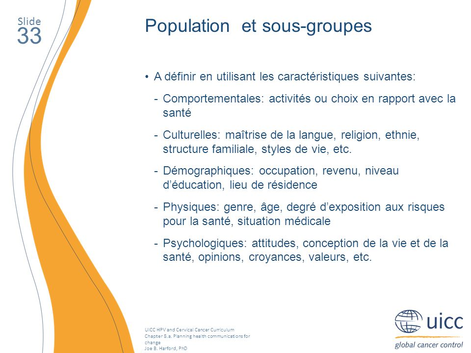 UICC HPV and Cervical Cancer Curriculum Chapter 8.a. Planning health communications for change Joe B. Harford, PhD Slide 33 Population et sous-groupes