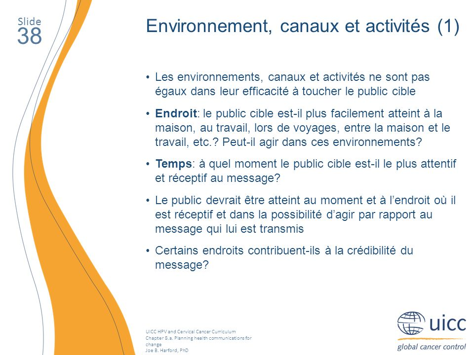 UICC HPV and Cervical Cancer Curriculum Chapter 8.a. Planning health communications for change Joe B. Harford, PhD Slide 38 Environnement, canaux et a