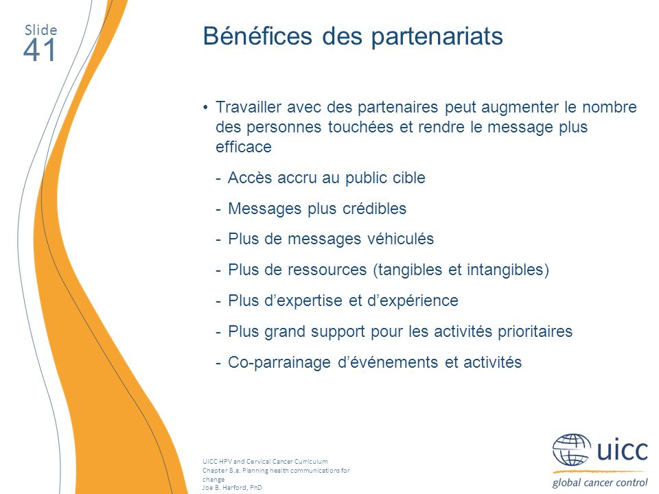 UICC HPV and Cervical Cancer Curriculum Chapter 8.a. Planning health communications for change Joe B. Harford, PhD Slide 41 Bénéfices des partenariats