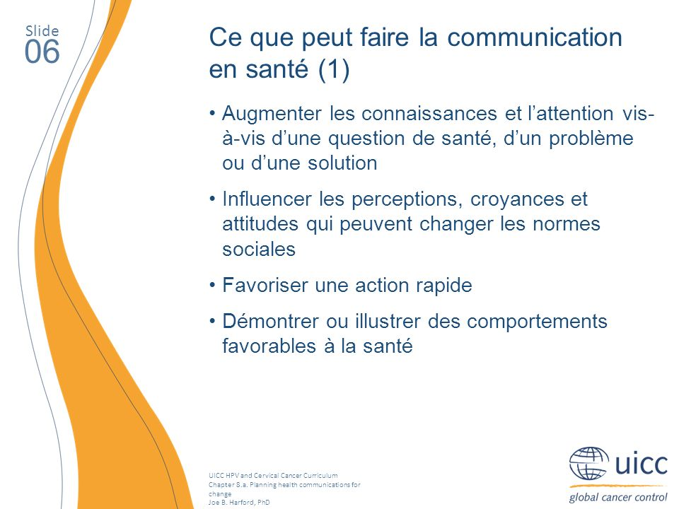 UICC HPV and Cervical Cancer Curriculum Chapter 8.a. Planning health communications for change Joe B. Harford, PhD Slide 06 Ce que peut faire la commu