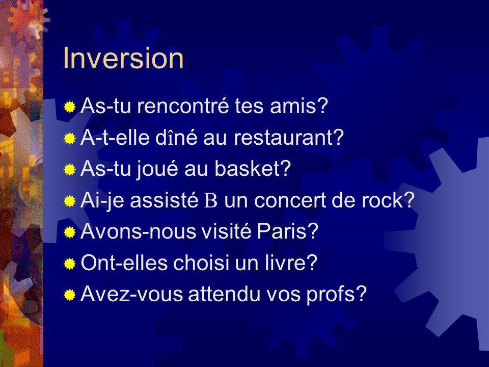 Inversion As-tu rencontré tes amis? A-t-elle d î né au restaurant? As-tu joué au basket? Ai-je assisté B un concert de rock? Avons-nous visité Paris?