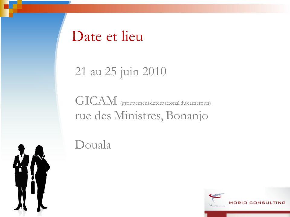 Date et lieu 21 au 25 juin 2010 GICAM (groupement-interpatronal du cameroun) rue des Ministres, Bonanjo Douala