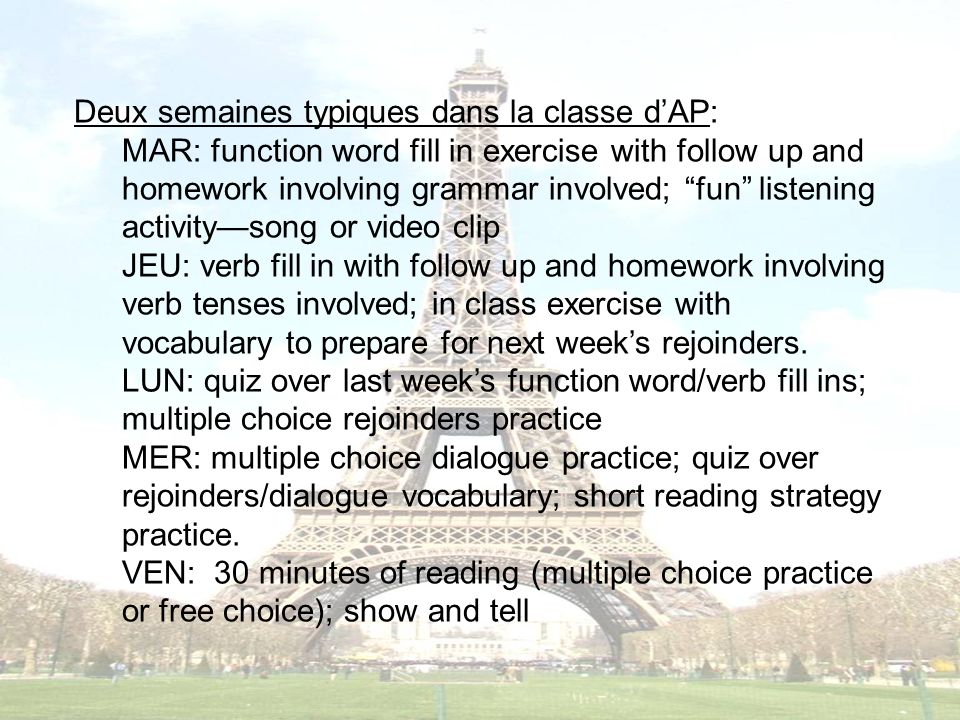 Deux semaines typiques dans la classe dAP: MAR: function word fill in exercise with follow up and homework involving grammar involved; fun listening activitysong or video clip JEU: verb fill in with follow up and homework involving verb tenses involved; in class exercise with vocabulary to prepare for next weeks rejoinders.