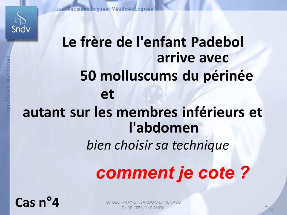 15 Dr GEOFFRAY-Dr ISARDON-Dr RENAUD Dr REUTER-Dr ROUDIL Le frère de l'enfant Padebol arrive avec 50 molluscums du périnée et autant sur les membres in