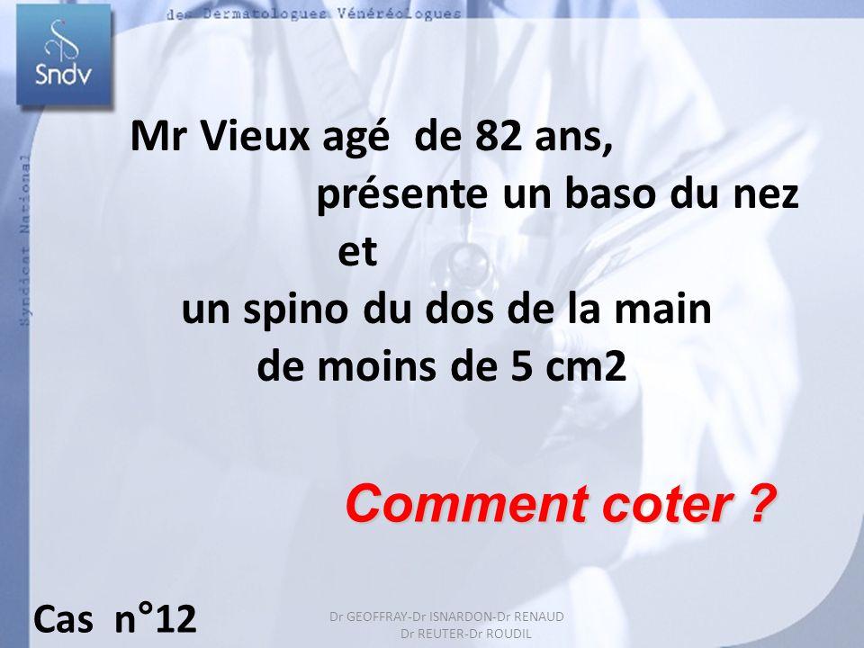 Dr GEOFFRAY-Dr ISARDON-Dr RENAUD Dr REUTER-Dr ROUDIL 23 Comment coter ? Mr Vieux agé de 82 ans, présente un baso du nez et un spino du dos de la main