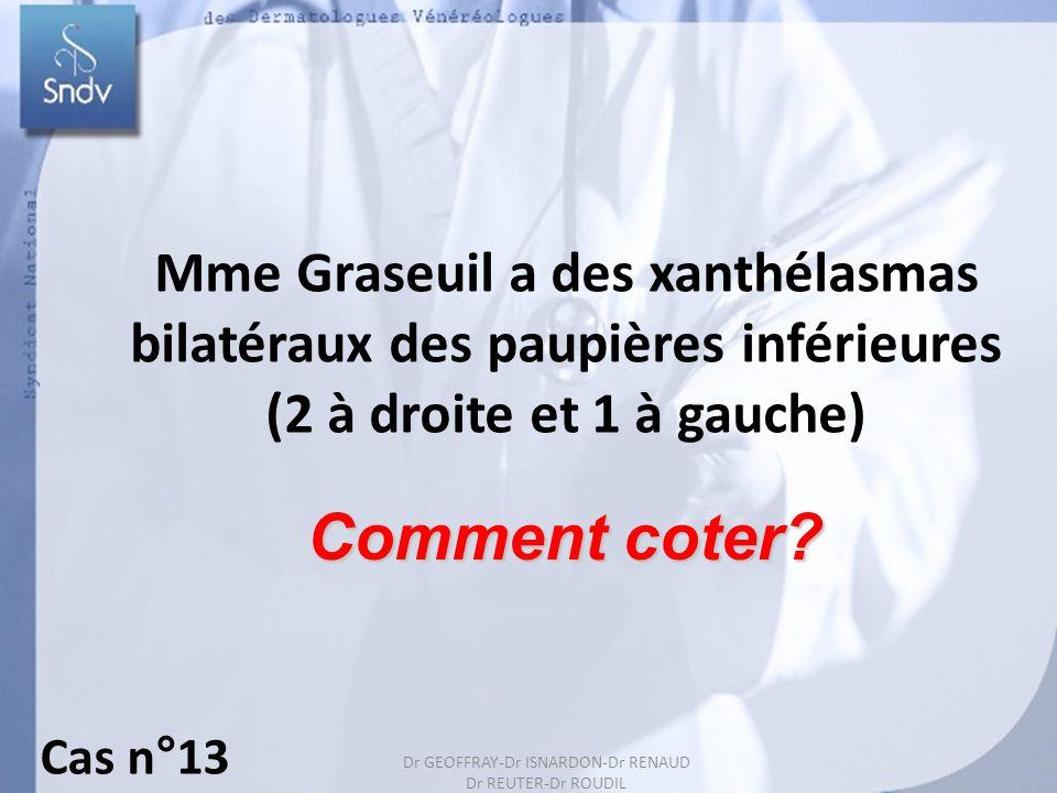 Dr GEOFFRAY-Dr ISARDON-Dr RENAUD Dr REUTER-Dr ROUDIL 24 Mme Graseuil a des xanthélasmas bilatéraux des paupières inférieures (2 à droite et 1 à gauche
