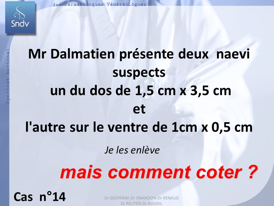 Dr GEOFFRAY-Dr ISARDON-Dr RENAUD Dr REUTER-Dr ROUDIL 25 Mr Dalmatien présente deux naevi suspects un du dos de 1,5 cm x 3,5 cm et l'autre sur le ventr