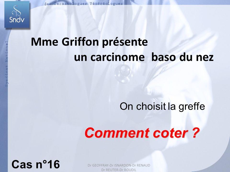 Dr GEOFFRAY-Dr ISARDON-Dr RENAUD Dr REUTER-Dr ROUDIL 27 Mme Griffon présente un carcinome baso du nez On choisit la greffe Comment coter ? Cas n°16 Dr