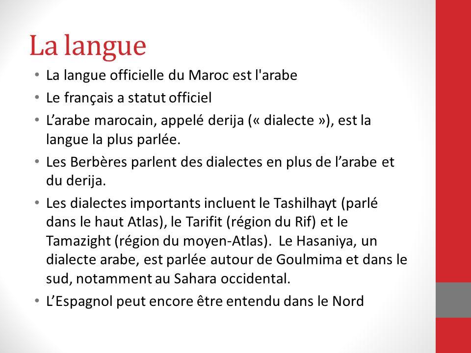La langue La langue officielle du Maroc est l'arabe Le français a statut officiel Larabe marocain, appelé derija (« dialecte »), est la langue la plus