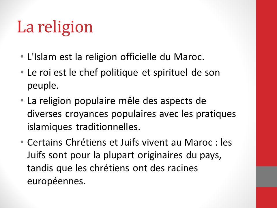 La religion L'Islam est la religion officielle du Maroc. Le roi est le chef politique et spirituel de son peuple. La religion populaire mêle des aspec