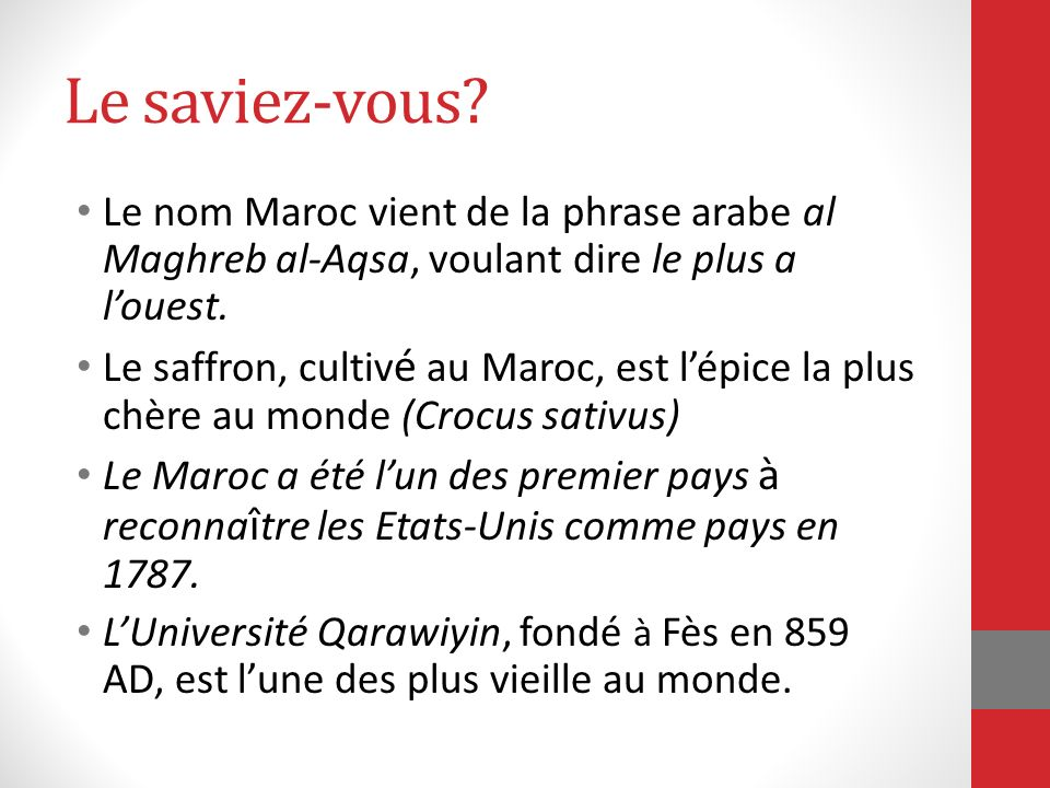 Le saviez-vous? Le nom Maroc vient de la phrase arabe al Maghreb al-Aqsa, voulant dire le plus a louest. Le saffron, cultiv é au Maroc, est lépice la